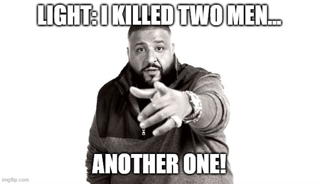 basically how death note is a series |  LIGHT: I KILLED TWO MEN... ANOTHER ONE! | image tagged in dj khaled another one | made w/ Imgflip meme maker