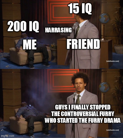 Dumb Furries Harrasing Smart Furries |  15 IQ; 200 IQ; HARRASING; ME; FRIEND; GUYS I FINALLY STOPPED THE CONTROVERSIAL FURRY WHO STARTED THE FURRY DRAMA | image tagged in memes,who killed hannibal,furry,furry memes,the furry fandom,funny | made w/ Imgflip meme maker