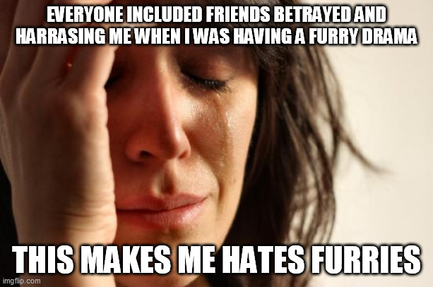 The Reason Behind I Don't Trust Furries Even I Am A Furry |  EVERYONE INCLUDED FRIENDS BETRAYED AND HARRASING ME WHEN I WAS HAVING A FURRY DRAMA; THIS MAKES ME HATES FURRIES | image tagged in memes,first world problems,furry,the furry fandom,funny,furry memes | made w/ Imgflip meme maker