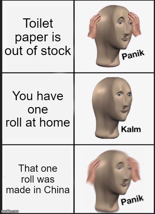 ah shit, here we go again. |  Toilet paper is out of stock; You have one roll at home; That one roll was made in China | image tagged in memes,panik kalm panik | made w/ Imgflip meme maker
