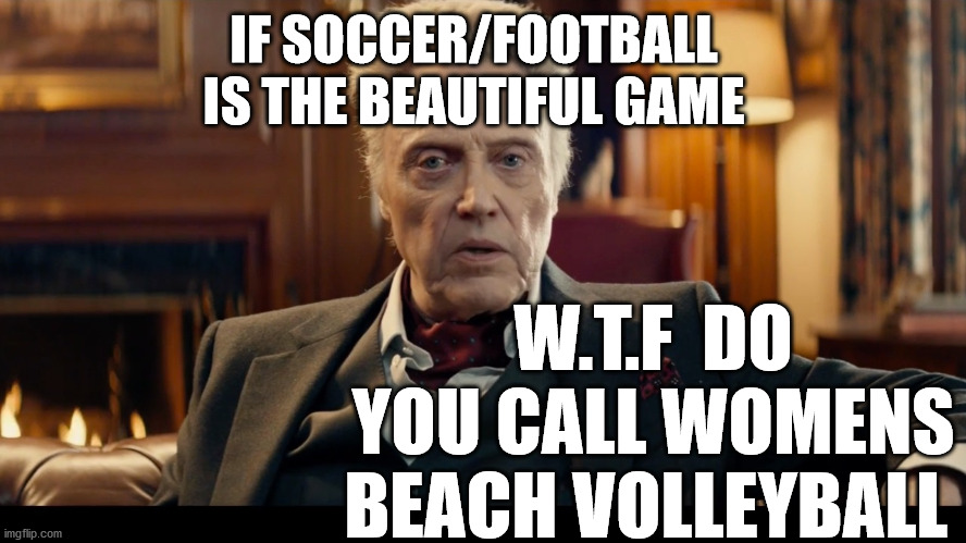 soccer |  IF SOCCER/FOOTBALL IS THE BEAUTIFUL GAME; W.T.F  DO YOU CALL WOMENS BEACH VOLLEYBALL | image tagged in beautiful,sports,soccer,football,volleyball,beach | made w/ Imgflip meme maker