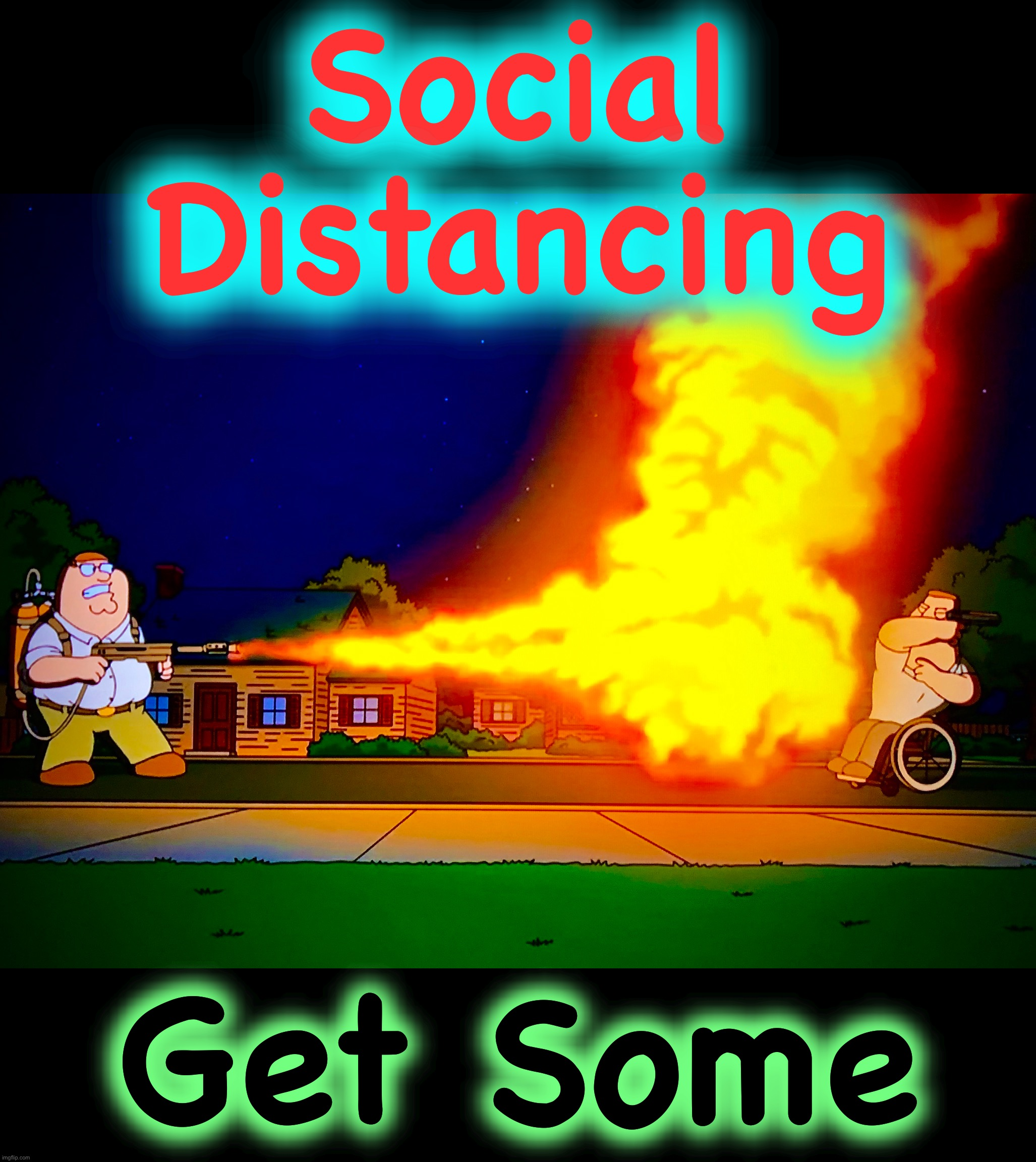 If it burns we can kill it |  Social Distancing; Get Some | image tagged in covid-19,memes,social distancing,flamethrower,family guy,coronavirus meme | made w/ Imgflip meme maker