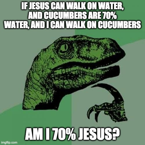 Philosoraptor |  IF JESUS CAN WALK ON WATER, AND CUCUMBERS ARE 70% WATER, AND I CAN WALK ON CUCUMBERS; AM I 70% JESUS? | image tagged in memes,philosoraptor | made w/ Imgflip meme maker