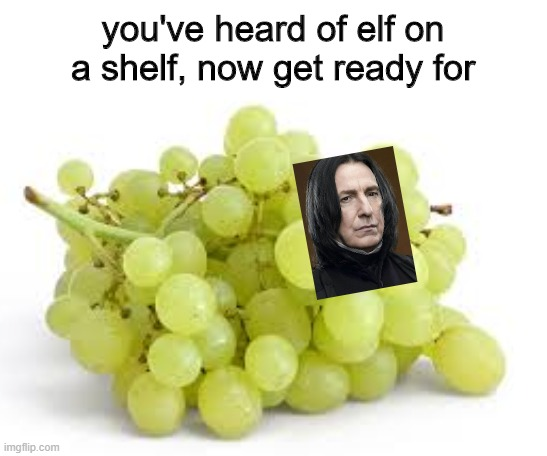 you've heard of elf on a shelf, now get ready for | image tagged in grapes | made w/ Imgflip meme maker