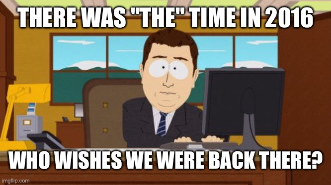 "2016... |  THERE WAS ""THE"" TIME IN 2016; WHO WISHES WE WERE BACK THERE? 