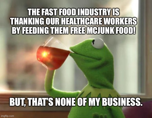 Feeding Junkfood to Our Healthcare Workers? |  THE FAST FOOD INDUSTRY IS THANKING OUR HEALTHCARE WORKERS BY FEEDING THEM FREE MCJUNK FOOD! BUT, THAT'S NONE OF MY BUSINESS. | image tagged in memes,but that's none of my business neutral,covid-19,funny,coronavirus | made w/ Imgflip meme maker