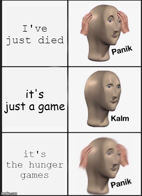 hunger games |  I've just died; it's just a game; it's the hunger games | image tagged in memes,panik kalm panik | made w/ Imgflip meme maker