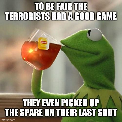 But That's None Of My Business Meme | TO BE FAIR THE TERRORISTS HAD A GOOD GAME THEY EVEN PICKED UP THE SPARE ON THEIR LAST SHOT | image tagged in memes,but that's none of my business,kermit the frog | made w/ Imgflip meme maker