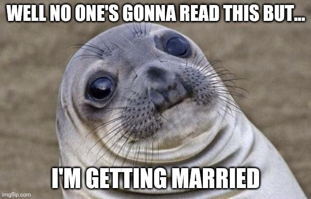 Yep. |  WELL NO ONE'S GONNA READ THIS BUT... I'M GETTING MARRIED | image tagged in memes,awkward moment sealion,coolish | made w/ Imgflip meme maker