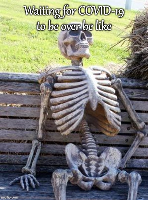 Waiting Skeleton |  Waiting for COVID-19 to be over be like | image tagged in memes,waiting skeleton,covid-19,waiting | made w/ Imgflip meme maker