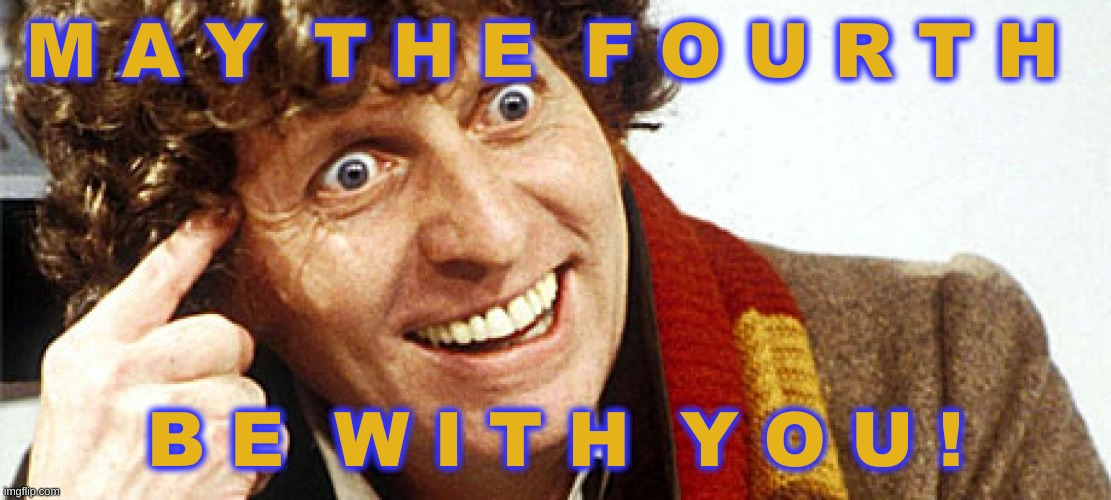 May 4, 2020 |  M A Y  T H E  F O U R T H; B E  W I T H  Y O U ! | image tagged in may the 4th,star wars day,4th doctor,may the fourth be with you,may the force be with you | made w/ Imgflip meme maker