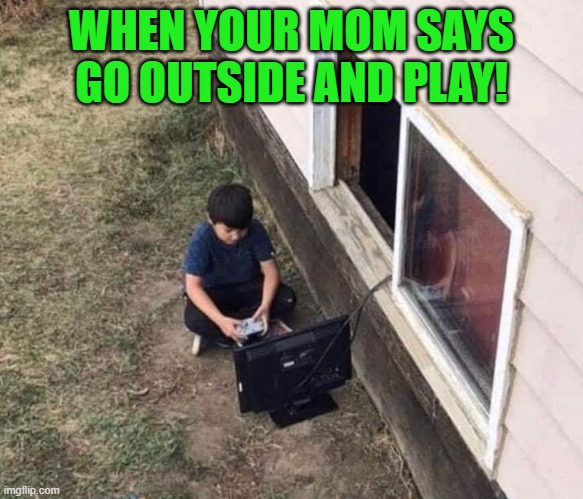 playing outside in the fresh air |  WHEN YOUR MOM SAYS GO OUTSIDE AND PLAY! | image tagged in outside,pc gaming | made w/ Imgflip meme maker