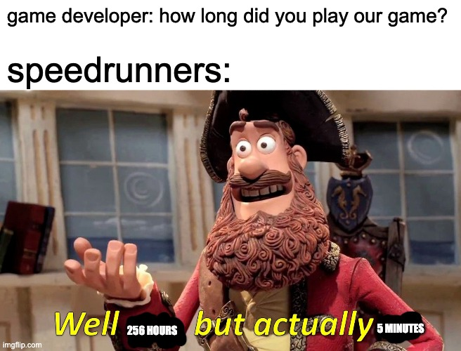 Well Yes, But Actually No Meme |  game developer: how long did you play our game? speedrunners:; 256 HOURS; 5 MINUTES | image tagged in memes,well yes but actually no,speedrun,video games | made w/ Imgflip meme maker