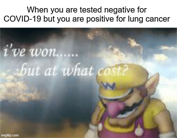 lunch cancer |  When you are tested negative for COVID-19 but you are positive for lung cancer | image tagged in i've won but at what cost,funny,memes,cancer,covid-19,coronavirus | made w/ Imgflip meme maker
