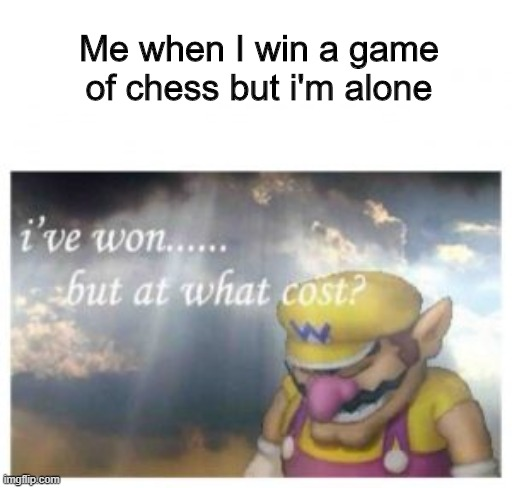 Quarantine lonelynesss |  Me when I win a game of chess but i'm alone | image tagged in memes,funny,wario,chess | made w/ Imgflip meme maker