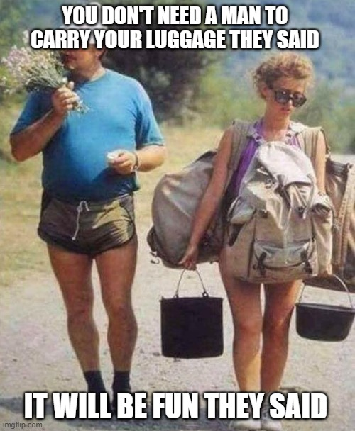 Woman carrying bags |  YOU DON'T NEED A MAN TO CARRY YOUR LUGGAGE THEY SAID; IT WILL BE FUN THEY SAID | image tagged in feminism,feminist,women rights,independent | made w/ Imgflip meme maker