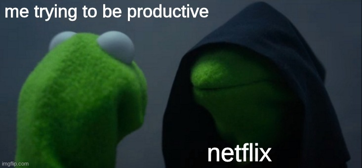 this one hits different |  me trying to be productive; netflix | image tagged in memes,evil kermit | made w/ Imgflip meme maker