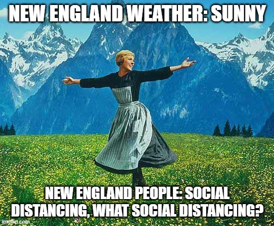 New England Weather |  NEW ENGLAND WEATHER: SUNNY; NEW ENGLAND PEOPLE: SOCIAL DISTANCING, WHAT SOCIAL DISTANCING? | image tagged in the sound of music,new england | made w/ Imgflip meme maker