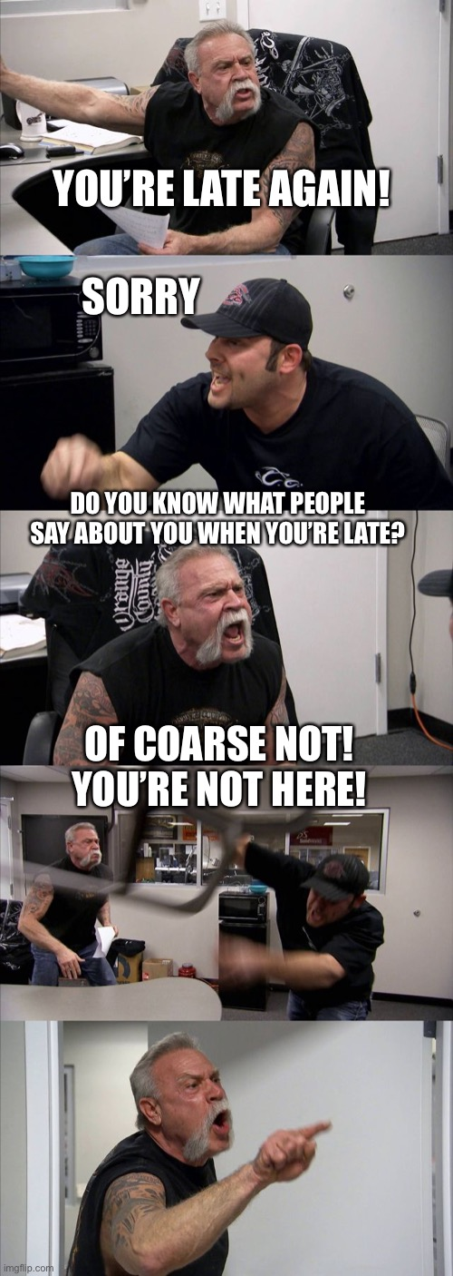 You're late again! |  YOU'RE LATE AGAIN! SORRY; DO YOU KNOW WHAT PEOPLE SAY ABOUT YOU WHEN YOU'RE LATE? OF COARSE NOT! YOU'RE NOT HERE! | image tagged in memes,american chopper argument,late | made w/ Imgflip meme maker