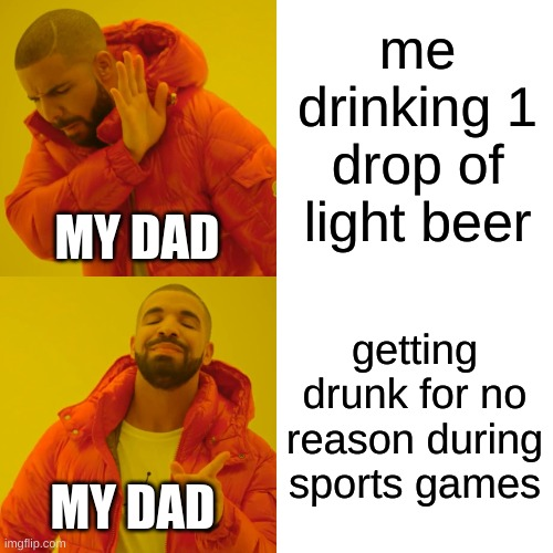 Dad getting drunk during a sport |  me drinking 1 drop of light beer; MY DAD; getting drunk for no reason during sports games; MY DAD | image tagged in memes,drake hotline bling | made w/ Imgflip meme maker