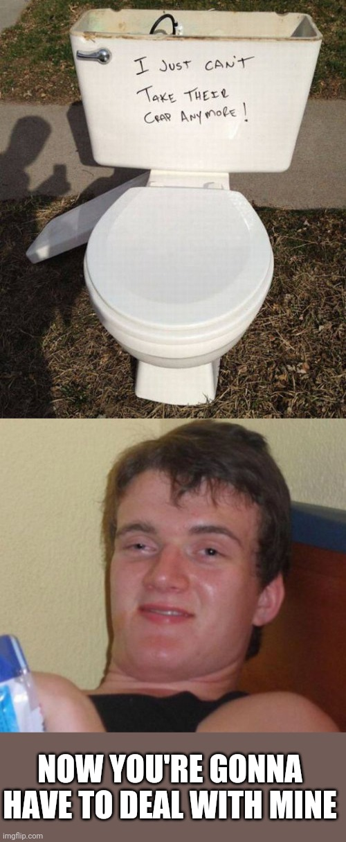 SAD TOILET |  NOW YOU'RE GONNA HAVE TO DEAL WITH MINE | image tagged in memes,10 guy,toilet | made w/ Imgflip meme maker