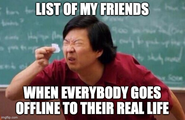 List of people I trust |  LIST OF MY FRIENDS; WHEN EVERYBODY GOES OFFLINE TO THEIR REAL LIFE | image tagged in list of people i trust | made w/ Imgflip meme maker