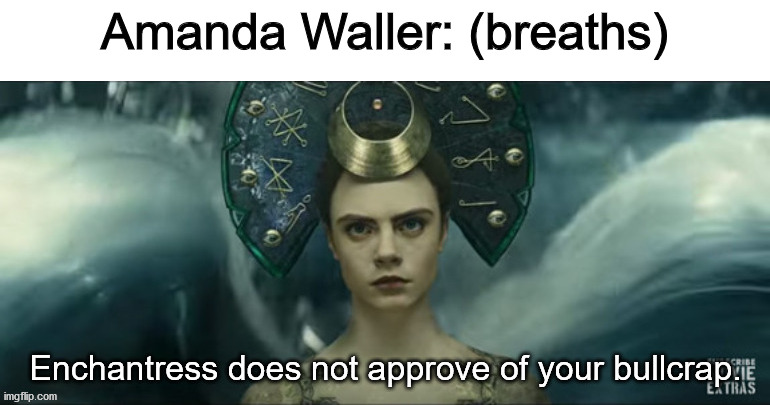 I know this is harsh after everything Waller did to her, just go with it XD |  Amanda Waller: (breaths) | image tagged in enchantress does not approve,amanda waller,enchantress,dceu forever,dceu | made w/ Imgflip meme maker