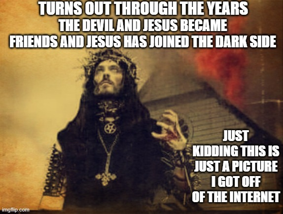 TURNS OUT THROUGH THE YEARS; THE DEVIL AND JESUS BECAME FRIENDS AND JESUS HAS JOINED THE DARK SIDE; JUST KIDDING THIS IS JUST A PICTURE I GOT OFF OF THE INTERNET | image tagged in memes,funny,jesus,devil,lmao | made w/ Imgflip meme maker