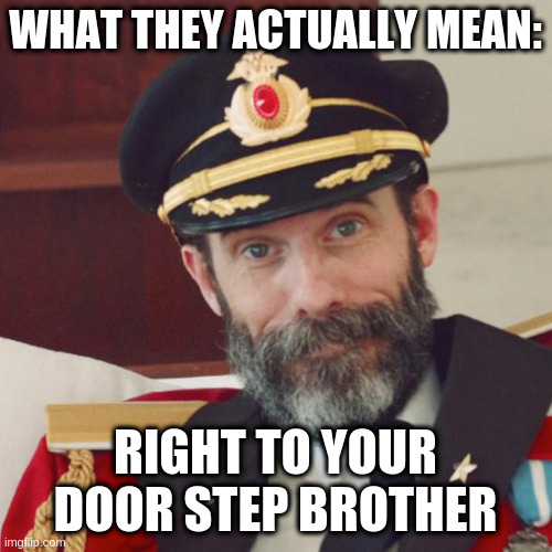 Captain Obvious | WHAT THEY ACTUALLY MEAN: RIGHT TO YOUR DOOR STEP BROTHER | image tagged in captain obvious | made w/ Imgflip meme maker