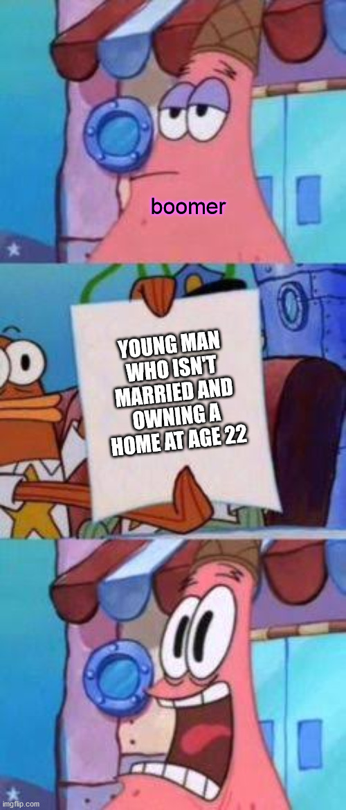Scared Patrick |  boomer; YOUNG MAN WHO ISN'T MARRIED AND OWNING A HOME AT AGE 22 | image tagged in scared patrick,spongebob,boomer,married,home | made w/ Imgflip meme maker