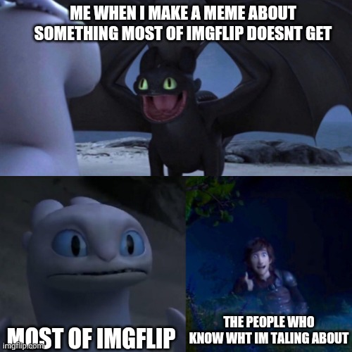 it's true |  ME WHEN I MAKE A MEME ABOUT SOMETHING MOST OF IMGFLIP DOESNT GET; MOST OF IMGFLIP; THE PEOPLE WHO KNOW WHT IM TALING ABOUT | image tagged in httyd thumbs up,funny memes,so true,front page,imgflip humor | made w/ Imgflip meme maker