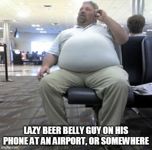 LAZY BEER BELLY GUY ON HIS PHONE AT AN AIRPORT, OR SOMEWHERE | image tagged in guy beer | made w/ Imgflip meme maker