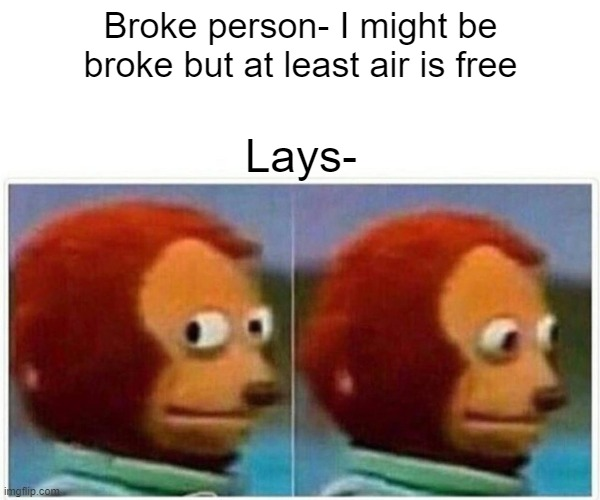 Monkey Puppet |  Broke person- I might be broke but at least air is free; Lays- | image tagged in memes,monkey puppet | made w/ Imgflip meme maker