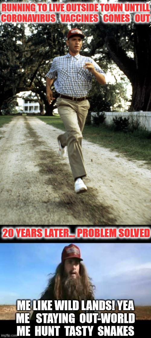 no title :) |  RUNNING TO LIVE OUTSIDE TOWN UNTILL CORONAVIRUS   VACCINES   COMES   OUT; 20 YEARS LATER... PROBLEM SOLVED; ME LIKE WILD LANDS! YEA ME   STAYING  OUT-WORLD ME  HUNT  TASTY  SNAKES | image tagged in forrest gump,memes,coronavirus,covid-19 | made w/ Imgflip meme maker