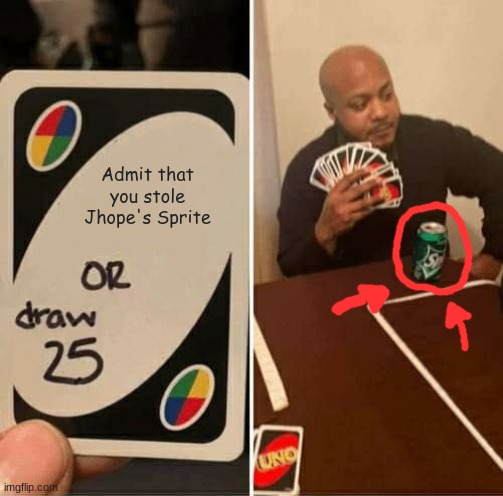 UNO Draw 25 Cards |  Admit that you stole Jhope's Sprite | image tagged in memes,uno draw 25 cards | made w/ Imgflip meme maker