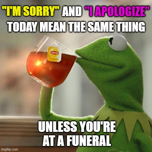 "It would make a very big difference which one you choose to say! |  ""I'M SORRY""; ""I APOLOGIZE""; AND; TODAY MEAN THE SAME THING; UNLESS YOU'RE AT A FUNERAL 