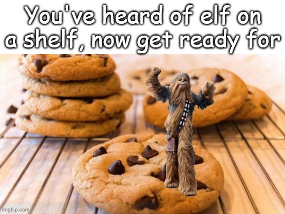 I love these! |  You've heard of elf on a shelf, now get ready for | image tagged in wookiw,cookies,elf on the shelf,blank white template | made w/ Imgflip meme maker