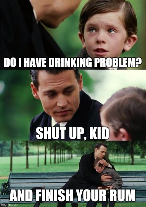 Finding More Booze |  DO I HAVE DRINKING PROBLEM? SHUT UP, KID; AND FINISH YOUR RUM | image tagged in finding neverland,johnny depp,alcoholic,kid,alcoholism,new memes | made w/ Imgflip meme maker
