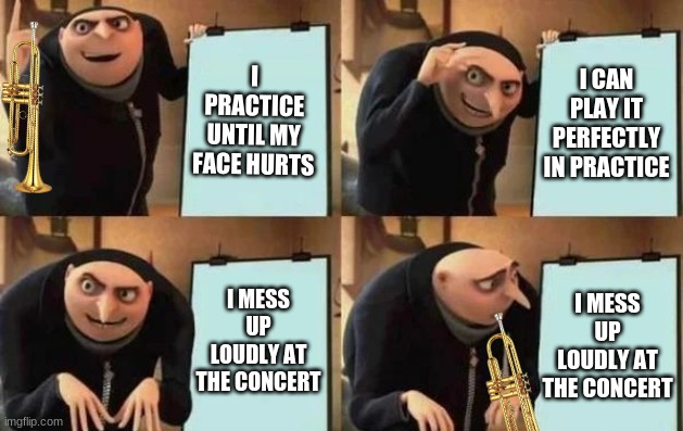 Trumpet shenanigans |  I PRACTICE UNTIL MY FACE HURTS; I CAN PLAY IT PERFECTLY IN PRACTICE; I MESS UP LOUDLY AT THE CONCERT; I MESS UP LOUDLY AT THE CONCERT | image tagged in gru's plan | made w/ Imgflip meme maker