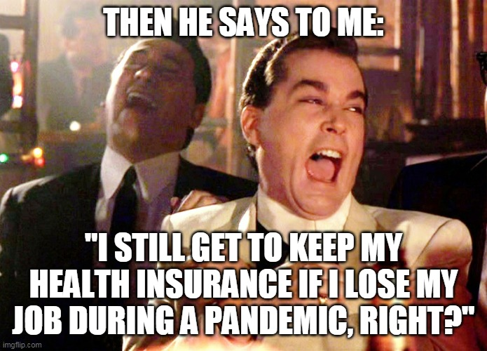 "Good Fellas Hilarious Meme |  THEN HE SAYS TO ME:; ""I STILL GET TO KEEP MY HEALTH INSURANCE IF I LOSE MY JOB DURING A PANDEMIC, RIGHT?"" 