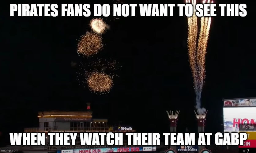 When a Cincinnati Red goes yard against the Pirates at GABP |  PIRATES FANS DO NOT WANT TO SEE THIS; WHEN THEY WATCH THEIR TEAM AT GABP | image tagged in baseball | made w/ Imgflip meme maker