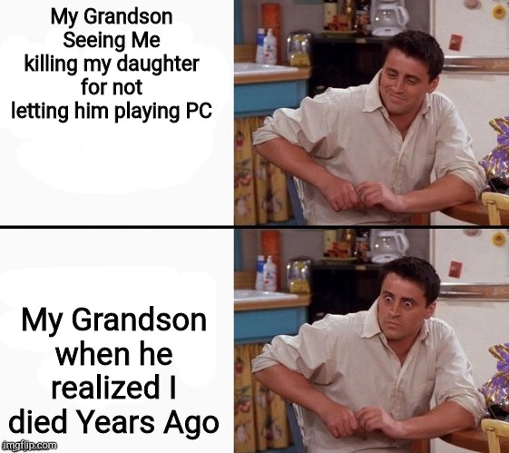 69 Years Later |  My Grandson Seeing Me killing my daughter for not letting him playing PC; My Grandson when he realized I died Years Ago | image tagged in comprehending joey | made w/ Imgflip meme maker
