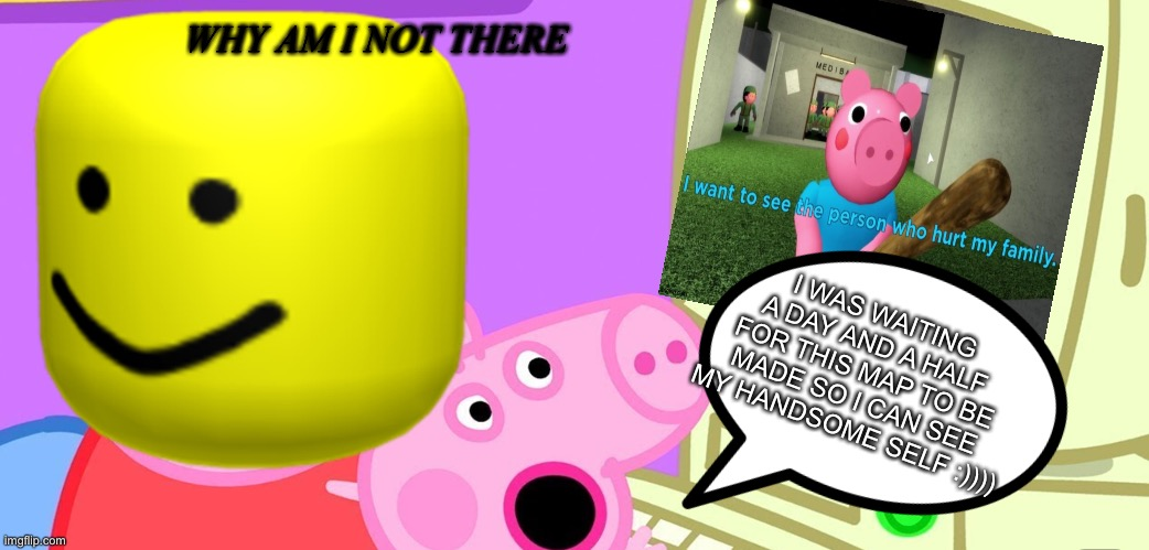 Piggy Chapter 11! By peppa_plays |  WHY AM I NOT THERE; I WAS WAITING A DAY AND A HALF FOR THIS MAP TO BE MADE SO I CAN SEE MY HANDSOME SELF :)))) | image tagged in piggy,piggy chapter 11,the 7 potions,cyborg pee,follow moh_122 on roblox | made w/ Imgflip meme maker