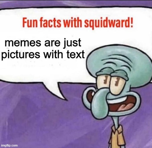 Fun Facts with Squidward |  memes are just pictures with text | image tagged in fun facts with squidward,memes,big brain,truth,spongebob,squidward | made w/ Imgflip meme maker