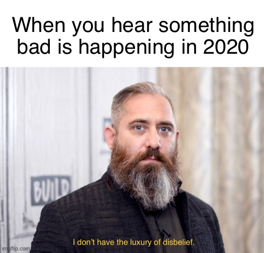 If it's bad, it's probably happening. |  When you hear something bad is happening in 2020 | image tagged in luxury of disbelief,2020,why,apocalypse,memes,funny | made w/ Imgflip meme maker
