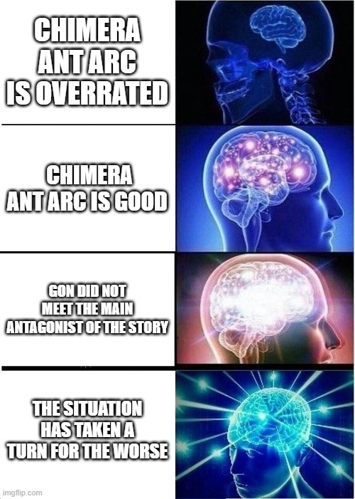 Chimera Ant meme |  CHIMERA ANT ARC IS OVERRATED; CHIMERA ANT ARC IS GOOD; GON DID NOT MEET THE MAIN ANTAGONIST OF THE STORY; THE SITUATION HAS TAKEN A TURN FOR THE WORSE | image tagged in memes,expanding brain,hunter x hunter,anime meme,weird stuff,funny | made w/ Imgflip meme maker