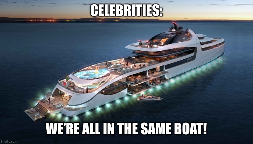 Admiral Yacht | CELEBRITIES: WE'RE ALL IN THE SAME BOAT! | image tagged in admiral yacht | made w/ Imgflip meme maker
