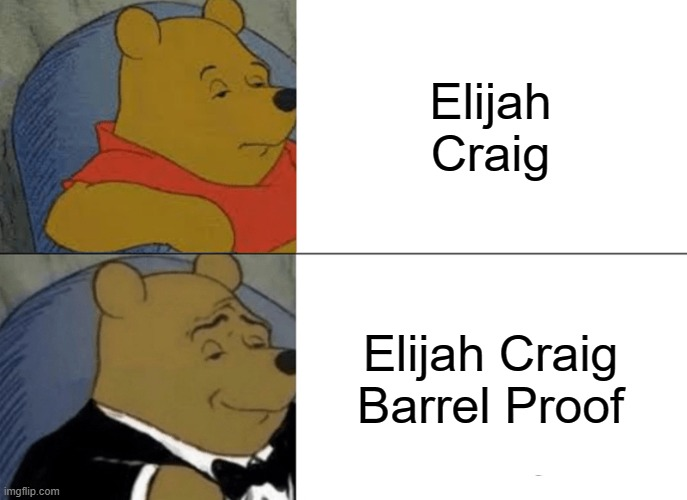 Bourbon |  Elijah Craig; Elijah Craig Barrel Proof | image tagged in memes,tuxedo winnie the pooh,bourbon | made w/ Imgflip meme maker