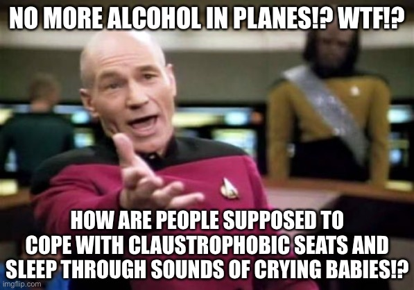 Oh great. As if air travel was not bad enough |  NO MORE ALCOHOL IN PLANES!? WTF!? HOW ARE PEOPLE SUPPOSED TO COPE WITH CLAUSTROPHOBIC SEATS AND SLEEP THROUGH SOUNDS OF CRYING BABIES!? | image tagged in memes,picard wtf,airplane,alcohol,crying baby,people | made w/ Imgflip meme maker