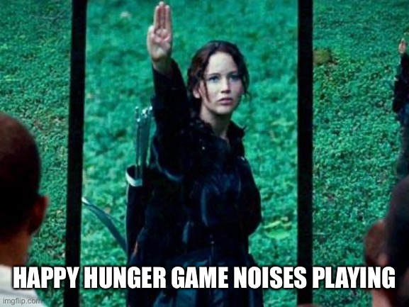Hunger Games 2 | HAPPY HUNGER GAME NOISES PLAYING | image tagged in hunger games 2 | made w/ Imgflip meme maker
